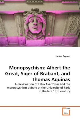 Monopsychism: Albert the Great, Siger of Brabant, and Thomas Aquinas - A reevaluation of Latin Averroism and the monopsychism debate at the University of Paris in the late 13th century