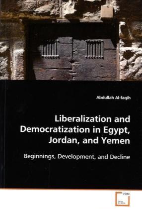 Liberalization and Democratization in Egypt, Jordan,and Yemen - Beginnings, Development, and Decline