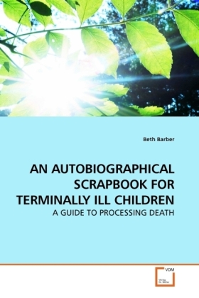 AN AUTOBIOGRAPHICAL SCRAPBOOK FOR TERMINALLY ILL CHILDREN - A GUIDE TO PROCESSING DEATH - Barber, Beth