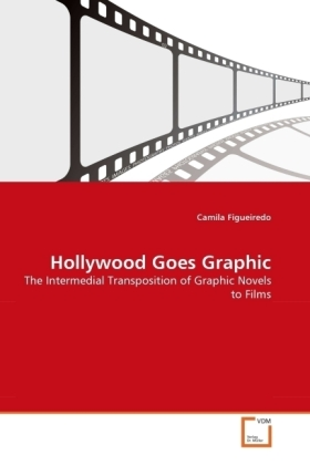 Hollywood Goes Graphic - The Intermedial Transposition of Graphic Novels to Films - Figueiredo, Camila