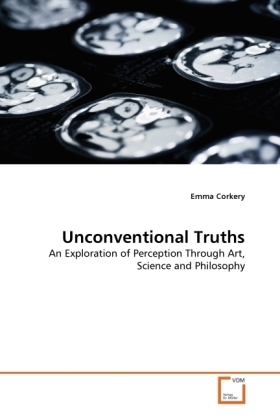 Unconventional Truths - An Exploration of Perception Through Art, Science and Philosophy - Corkery, Emma