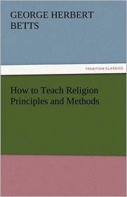 How to Teach Religion Principles and Methods - George Herbert Betts
