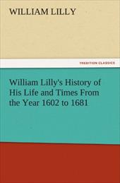 William Lilly's History of His Life and Times from the Year 1602 to 1681 - Lilly, William