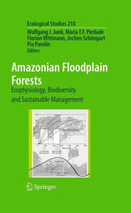 Amazonian Floodplain Forests: Ecophysiology, Biodiversity and Sustainable Management - Wolfgang J. Junk