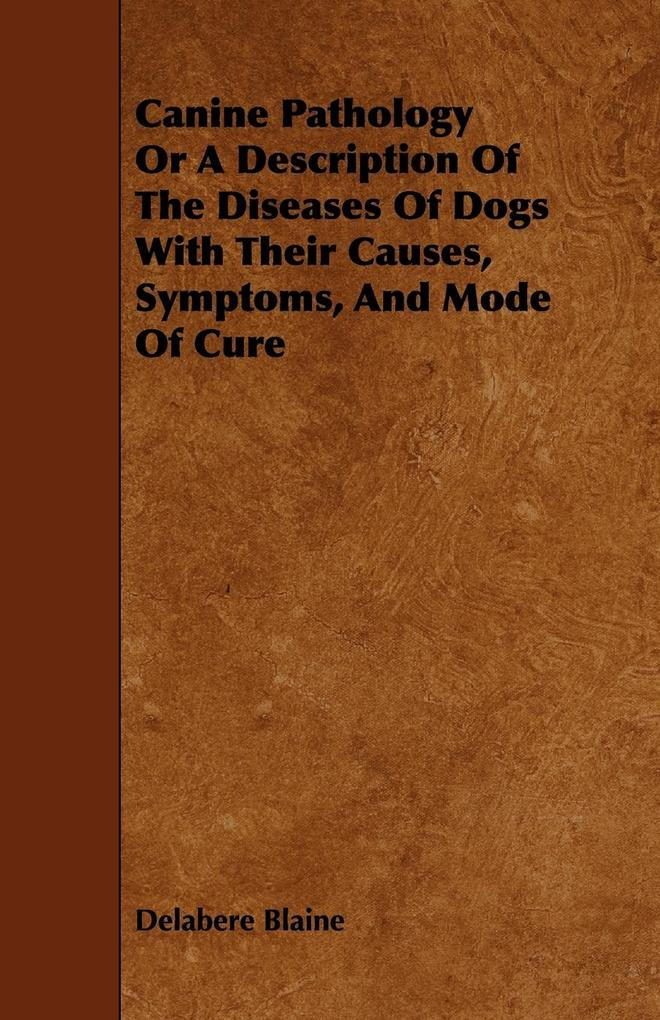 Canine Pathology Or A Description Of The Diseases Of Dogs With Their Causes, Symptoms, And Mode Of Cure als Taschenbuch von Delabere Blaine - 1443774324