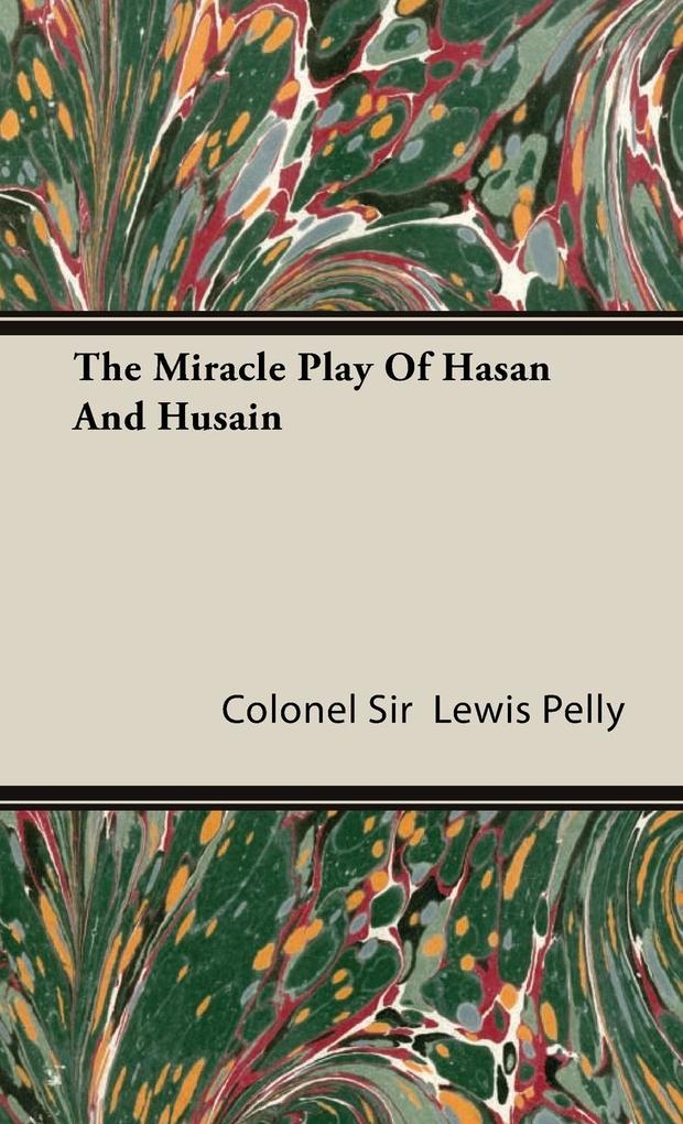 The Miracle Play Of Hasan And Husain - Colonel Sir Lewis Pelly