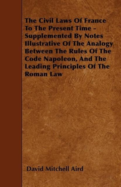 The Civil Laws Of France To The Present Time - Supplemented By Notes Illustrative Of The Analogy Between The Rules Of The Code Napoleon, And The L... - 1445552922