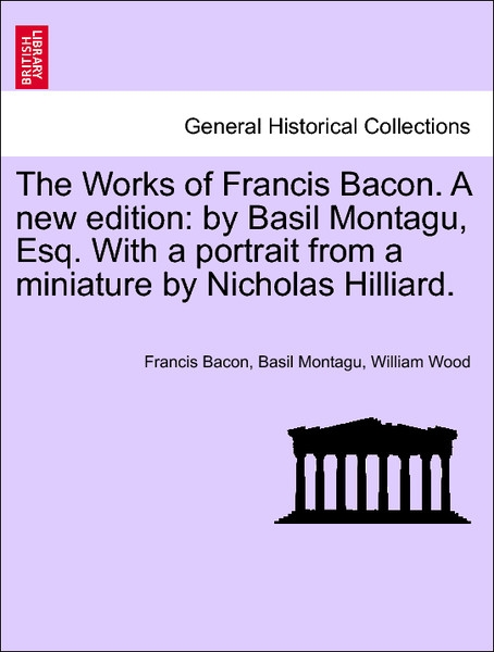 The Works of Francis Bacon. A new edition: by Basil Montagu, Esq. With a portrait from a miniature by Nicholas Hilliard, vol. VI, a new edition. a... - 1241209049
