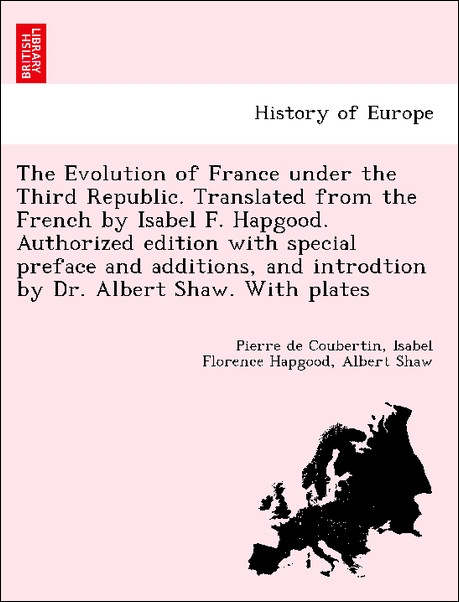 The Evolution of France under the Third Republic. Translated from the French by Isabel F. Hapgood. Authorized edition with special preface and add... - 1241452261