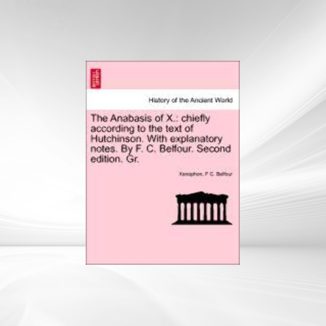 The Anabasis of X.: chiefly according to the text of Hutchinson. With explanatory notes. By F. C. Belfour. Second edition. Gr. als Taschenbuch von... - 1241446148