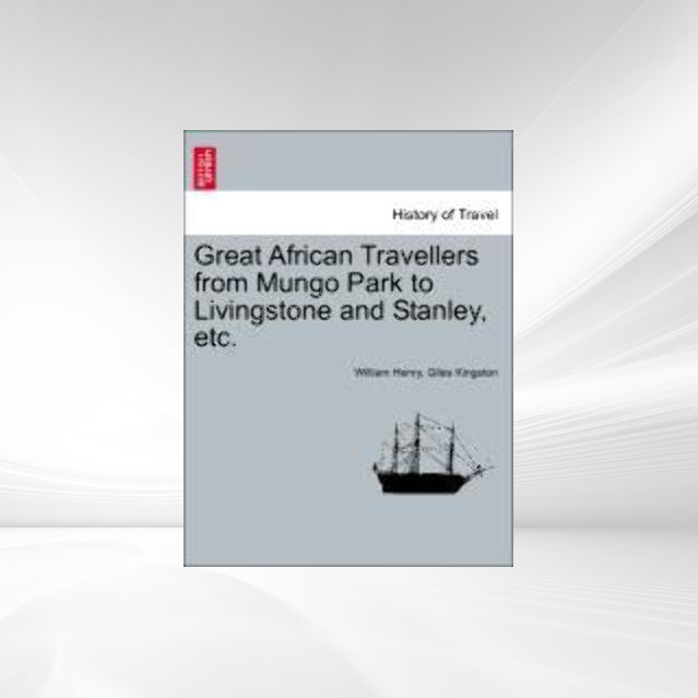 Great African Travellers from Mungo Park to Livingstone and Stanley, etc. als Taschenbuch von William Henry, Giles Kingston - 1241515085