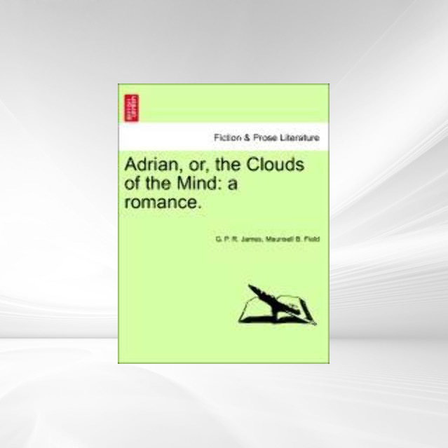 Adrian, or, the Clouds of the Mind: a romance. als Taschenbuch von G. P. R. James, Maunsell B. Field - 1241575606