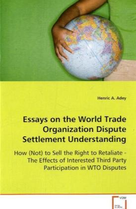 Essays on the World Trade Organization Dispute Settlement Understanding - How (Not) to Sell the Right to Retaliate - The Effects of Interested Third Party Participation in WTO Disputes