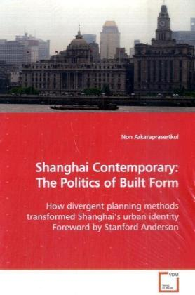 Shanghai Contemporary: The Politics of Built Form - How divergent planning methods transformed Shanghai s urban identity Foreword by Stanford Anderson