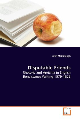 Disputable Friends - Rhetoric and Amicitia in English Renaissance Writing 1579-1625