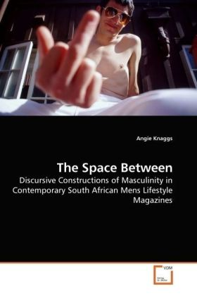 The Space Between - Discursive Constructions of Masculinity in Contemporary South African Mens Lifestyle Magazines