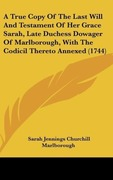 Marlborough, Sarah Jennings Churchill: A True Copy Of The Last Will And Testament Of Her Grace Sarah, Late Duchess Dowager Of Marlborough, With The Codicil Thereto Annexed (1744)