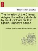 Kinglake, Alexander William;Clarke, George Sydenham: The Invasion of the Crimea. Adapted for military students by Lieut.-Colonel Sir G. S. Clarke. Student´s edition