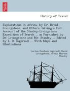 Ingersoll, Lurton Dunham;Livingstone, David;Stanley, Henry Morton: Explorations in Africa, by Dr. David Livingstone, and others, giving a full account of the Stanley-Livingstone expedition of search ... as furnished by Dr. Livingstone and Mr. Stanley
