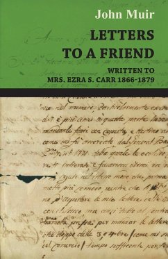 Letters To A Friend - Written To Mrs. Ezra S. Carr 1866-1879 - Muir, John