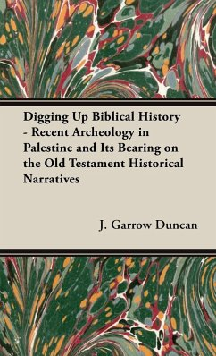 Digging Up Biblical History - Recent Archeology in Palestine and Its Bearing on the Old Testament Historical Narratives - Duncan, J. Garrow