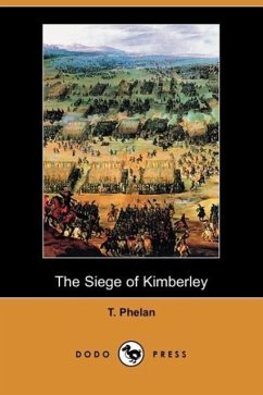 The Siege of Kimberley (Dodo Press) - Phelan, T.