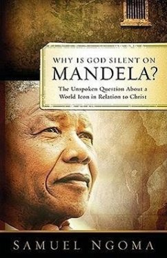 Why Is God Silent on Mandela?: The Unspoken Question about a World Icon in Relation to Christ - Ngoma, Samuel