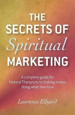 The Secrets of Spiritual Marketing: A Complete Guide for Natural Therapists to Making Money Doing What They Love - Ellyard, Lawrence