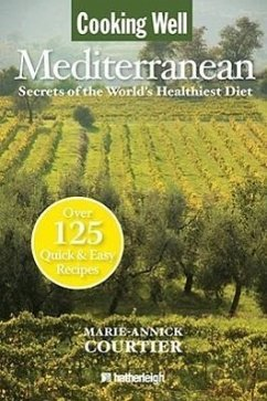 Cooking Well: Mediterranean: Secrets of the World's Healthiest Diet, Over 125 Quick & Easy Recipes - Courtier, Marie-Annick