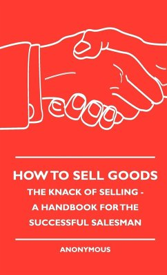 How To Sell Goods - The Knack Of Selling - A Handbook For The Successful Salesman - Anon.