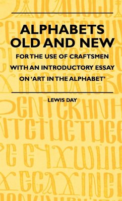 Alphabets Old and New - For the Use of Craftsmen with an Introductory Essay on 'Art in the Alphabet' - Day, Lewis Cecil Anon