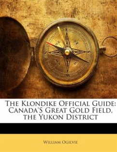 The Klondike Official Guide: Canada'S Great Gold Field, the Yukon District - Ogilvie, William