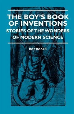 The Boy's Book Of Inventions - Stories Of The Wonders of Modern Science - Baker, Ray