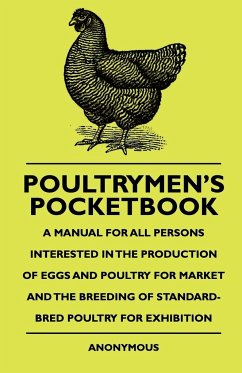 Poultrymen's Pocketbook - A Manual for All Persons Interested in the Production of Eggs and Poultry for Market and the Breeding of Standard-Bred Poult - Anon Buchan, John
