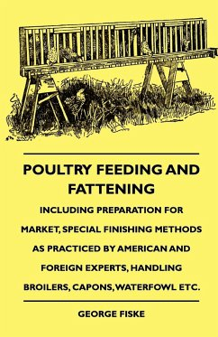 Poultry Feeding and Fattening - Including Preparation for Market, Special Finishing Methods as Practiced by American and Foreign Experts, Handling Bro - Fiske, George Handel, G. F.