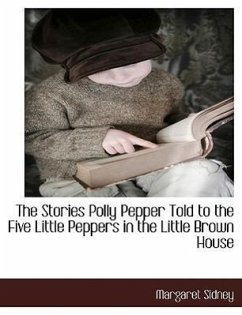 The Stories Polly Pepper Told to the Five Little Peppers in the Little Brown House - Sidney, Margaret