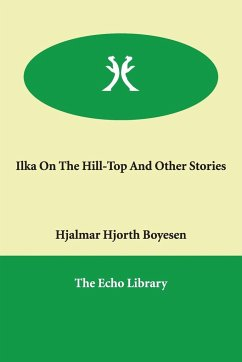 Ilka on the Hill-Top and Other Stories - Boyesen, Hjalmar Hjorth