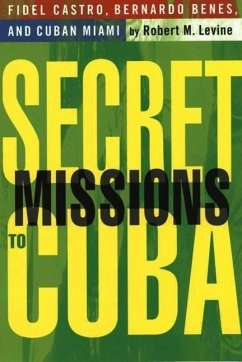 Secret Missions to Cuba: Fidel Castro, Bernardo Benes, and Cuban Miami - Levine, R.