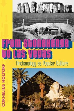 From Stonehenge to Las Vegas: Archaeology as Popular Culture - Holtorf, Cornelius