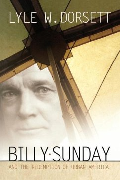 Billy Sunday and the Redemption of Urban America - Dorsett, Lyle W.