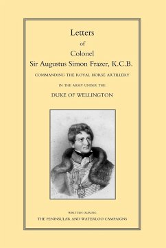 Letters of Colonel Sir Augustus Simon Frazer Kcb Commanding the Royal Horse Artillery During the Peninsular and Waterloo Campaigns - Herausgeber: Sabine, Major General Edward
