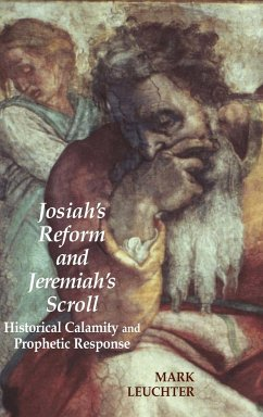 Josiah's Reform and Jeremiah's Scroll: Historical Calamity and Prophetic Response - Leuchter, Mark
