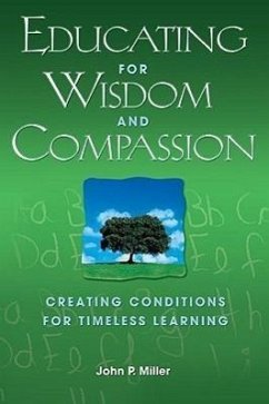 Educating for Wisdom and Compassion: Creating Conditions for Timeless Learning - Miller, John P.