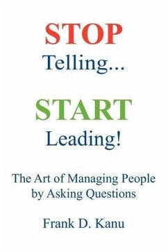 Stop Telling. Start Leading! the Art of Managing People by Asking Questions - Kanu, Frank D.