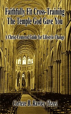 Faithfully Fit Cross-Training the Temple God Gave You: A Christ-Centered Guide for Lifestyle Change - Rawley, Corteze B.