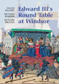 Edward III's Round Table at Windsor: The House of the Round Table and the Windsor Festival of 1344 - Munby, Julian Barber, Richard Brown, Richard