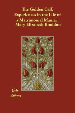 The Golden Calf. Experiences in the Life of a Matrimonial Maniac. - Braddon, Mary Elizabeth Braddon, M. E.