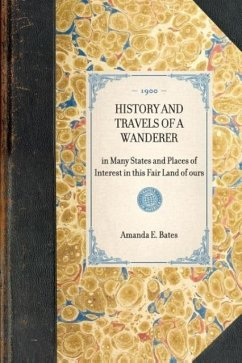 History and Travels of a Wanderer: In Many States and Places of Interest in This Fair Land of Ours - Bates, Amanda E. Miller