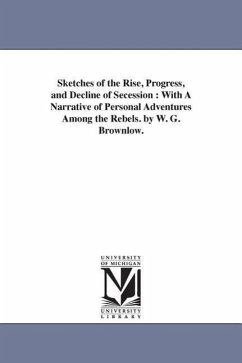 Sketches of the Rise, Progress, and Decline of Secession: With a Narrative of Personal Adventures Among the Rebels. by W. G. Brownlow. - Brownlow, William Gannaway