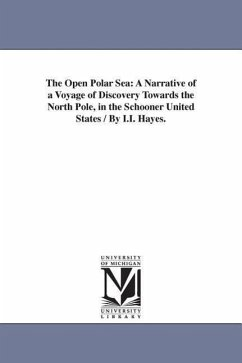 The Open Polar Sea: A Narrative of a Voyage of Discovery Towards the North Pole, in the Schooner United States / By I.I. Hayes. - Hayes, Isaac Israel
